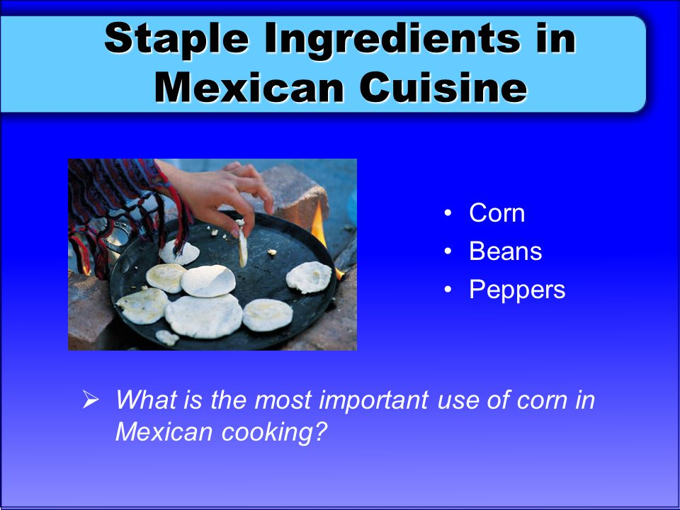Staple Ingredients in Mexican Cuisine Corn Beans Peppers  What is the most important use of corn in Mexican cooking?