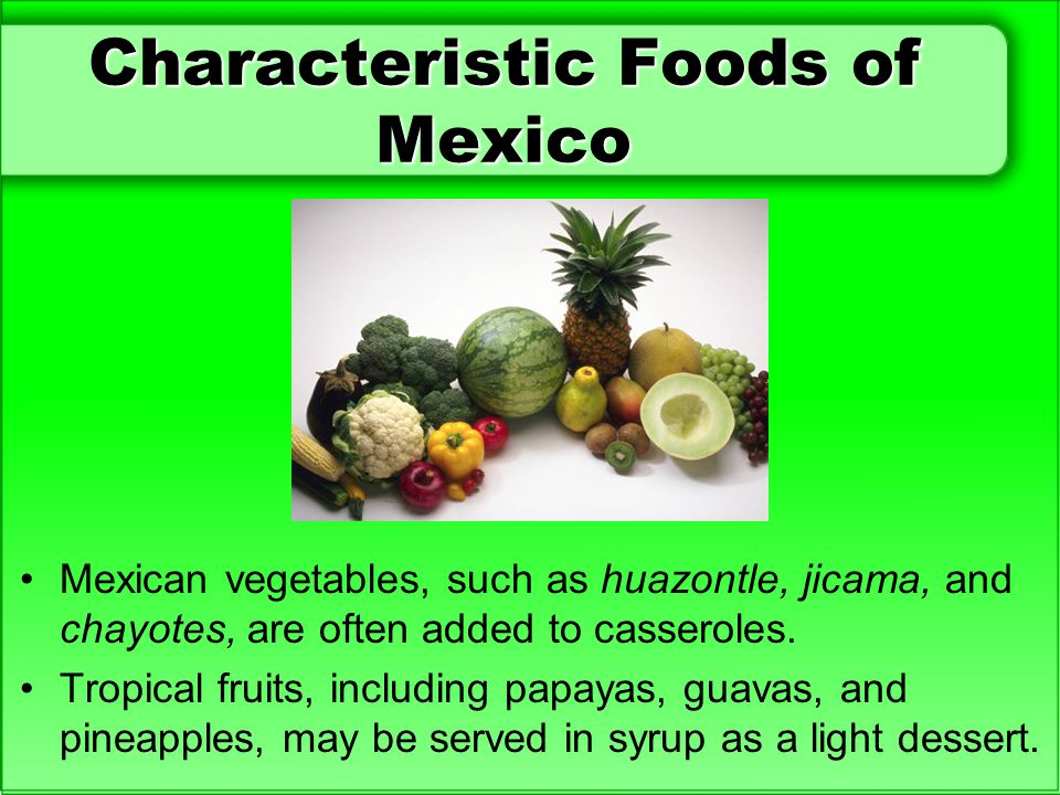 Characteristic Foods of Mexico Mexican vegetables, such as huazontle, jicama, and chayotes, are often added to casseroles. Tropical fruits, including