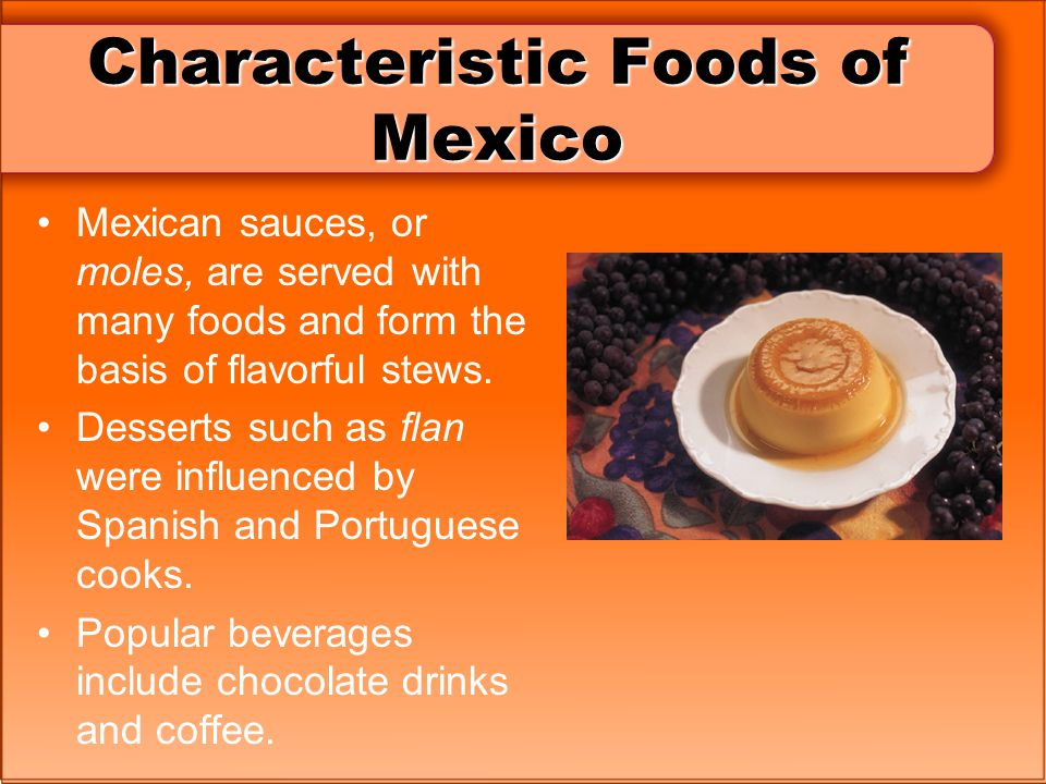 Characteristic Foods of Mexico Mexican sauces, or moles, are served with many foods and form the basis of flavorful stews.