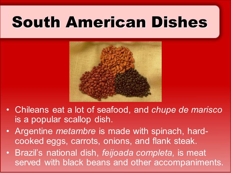 South American Dishes Chileans eat a lot of seafood, and chupe de marisco is a popular scallop dish. Argentine metambre is made with spinach, hard- co