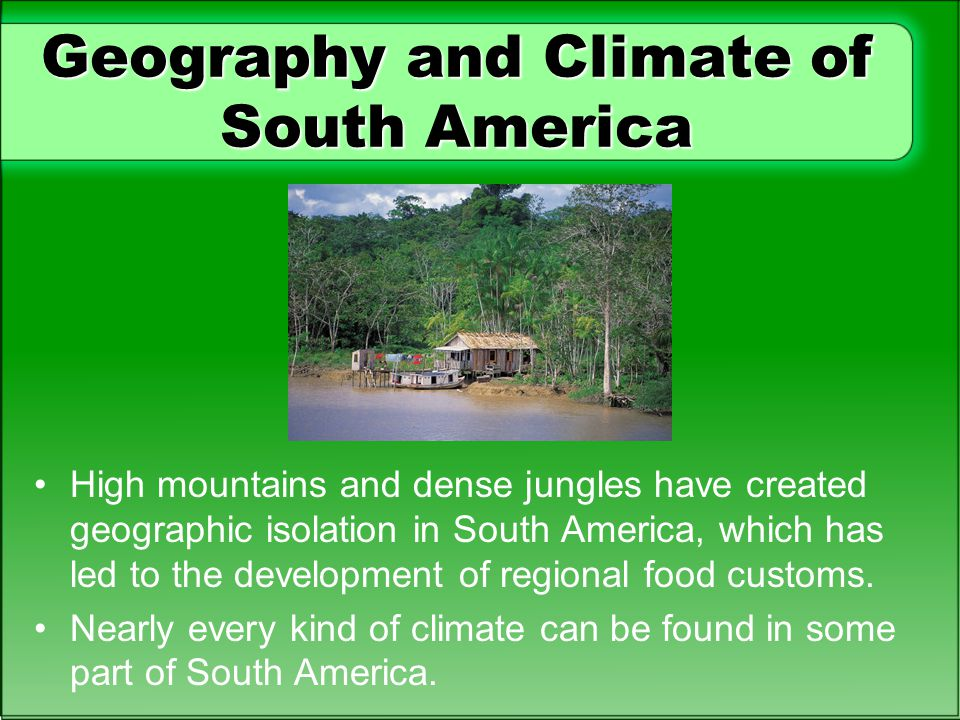 Geography and Climate of South America High mountains and dense jungles have created geographic isolation in South America, which has led to the development of regional food customs.