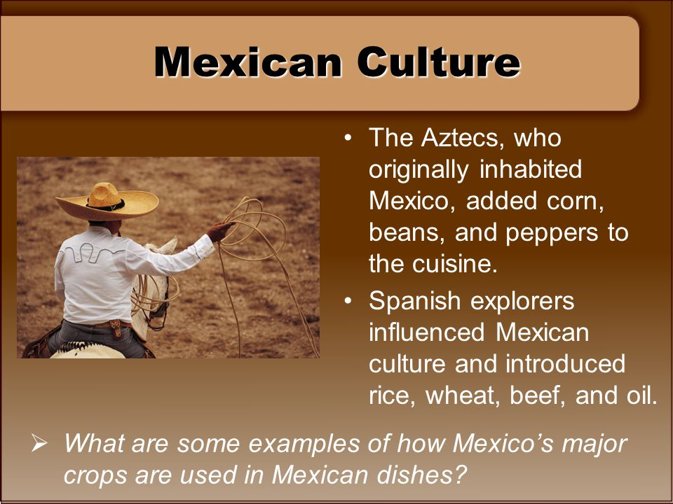 Mexican Culture The Aztecs, who originally inhabited Mexico, added corn, beans, and peppers to the cuisine. Spanish explorers influenced Mexican cultu