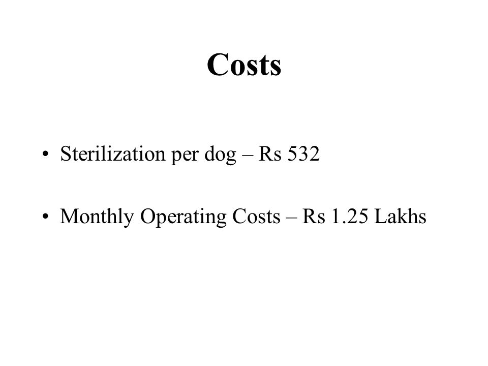 Costs Sterilization per dog – Rs 532 Monthly Operating Costs – Rs 1.25 Lakhs