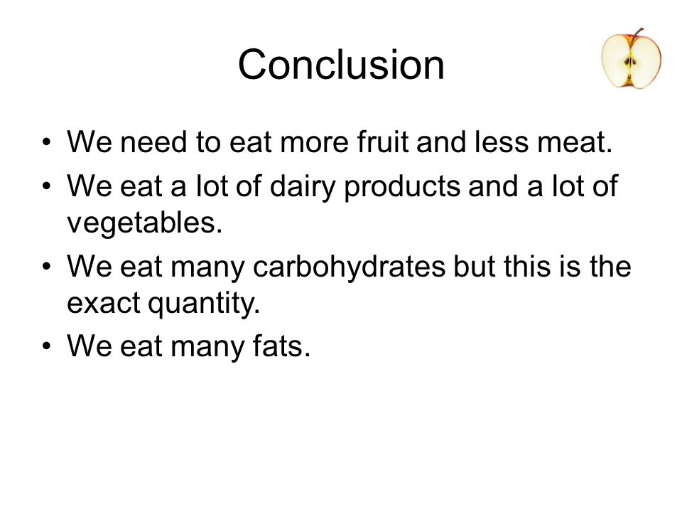 Conclusion We need to eat more fruit and less meat.