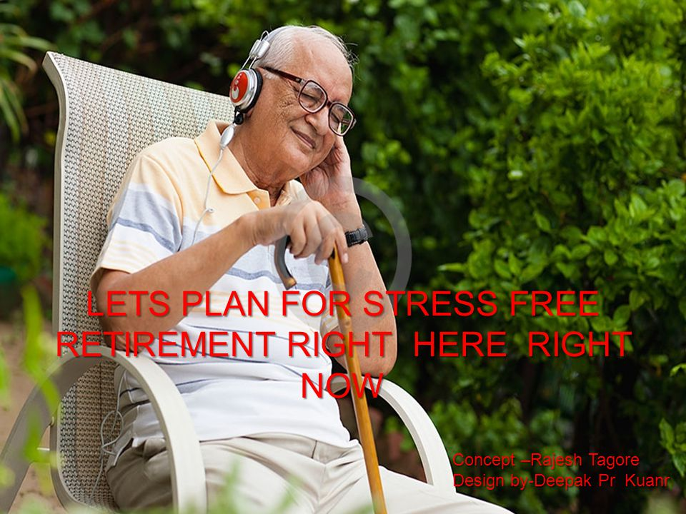 LETS PLAN FOR STRESS FREE RETIREMENT RIGHT HERE RIGHT NOW Concept –Rajesh Tagore Design by-Deepak Pr Kuanr