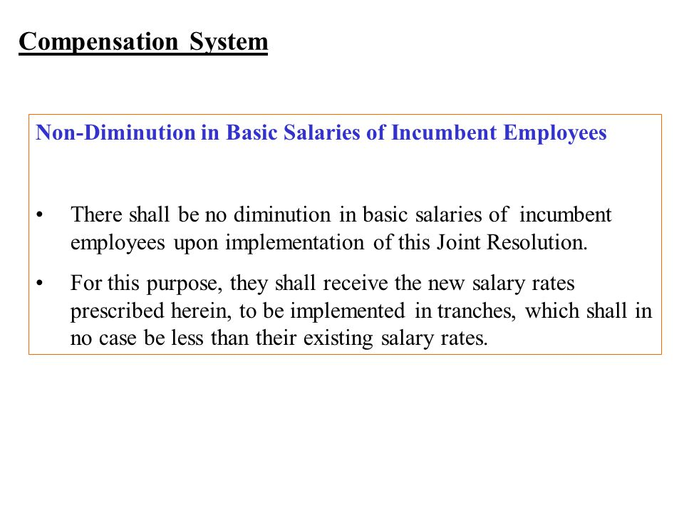 Compensation System Non-Diminution in Basic Salaries of Incumbent Employees There shall be no diminution in basic salaries of incumbent employees upon implementation of this Joint Resolution.