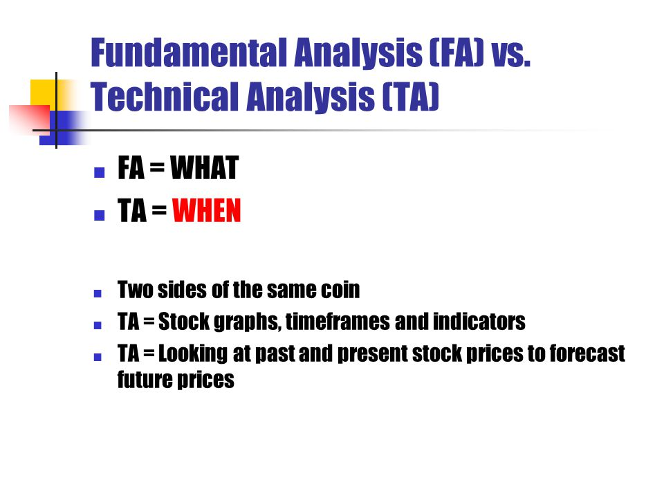 Fundamental Analysis (FA) vs. Technical Analysis (TA) FA = WHAT TA = WHEN Two sides of the same coin TA = Stock graphs, timeframes and indicators TA =