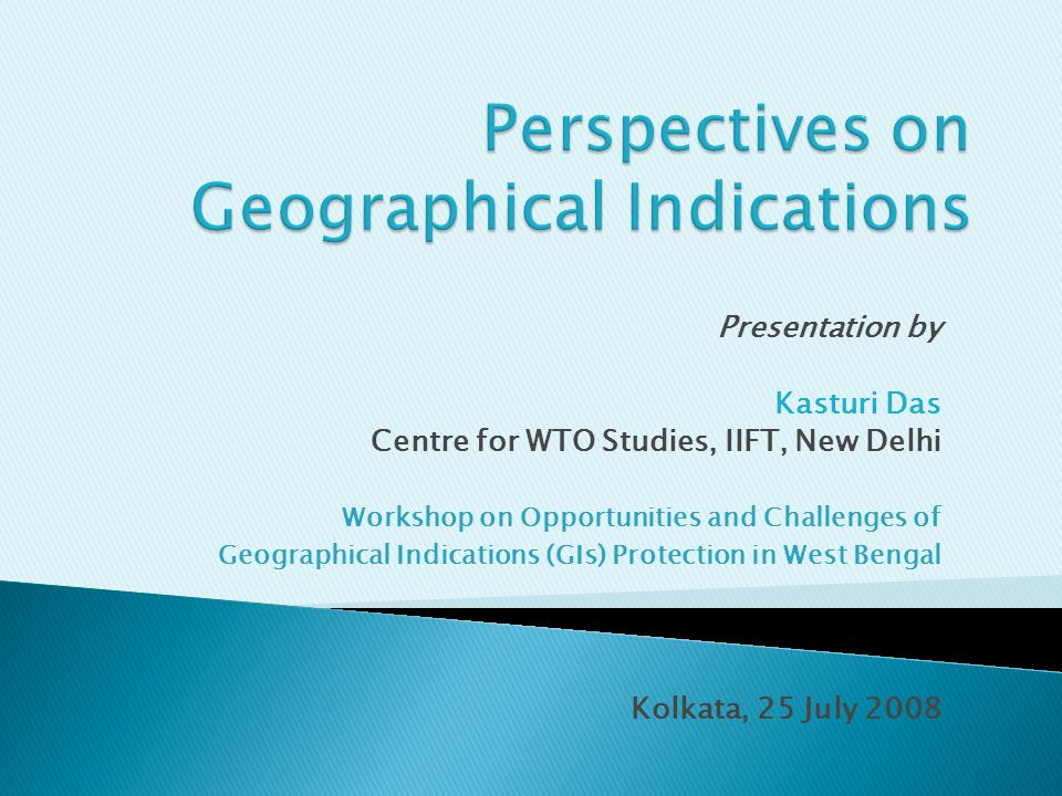 Presentation by Kasturi Das Centre for WTO Studies, IIFT, New Delhi Workshop on Opportunities and Challenges of Geographical Indications (GIs) Protection in West Bengal Kolkata, 25 July 2008