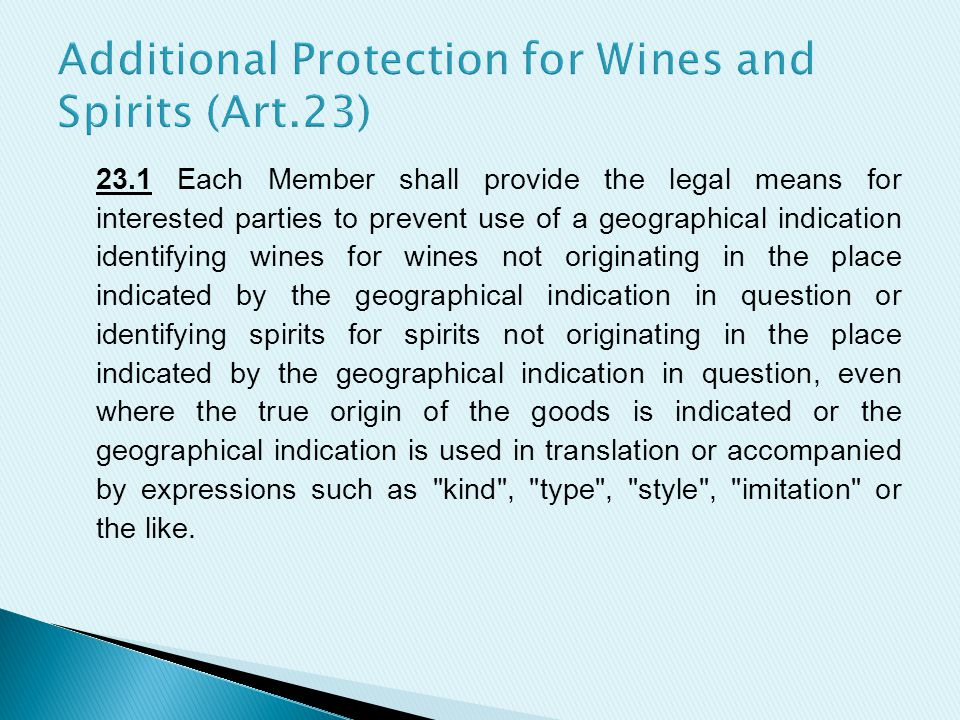 23.1 Each Member shall provide the legal means for interested parties to prevent use of a geographical indication identifying wines for wines not originating in the place indicated by the geographical indication in question or identifying spirits for spirits not originating in the place indicated by the geographical indication in question, even where the true origin of the goods is indicated or the geographical indication is used in translation or accompanied by expressions such as kind , type , style , imitation or the like.