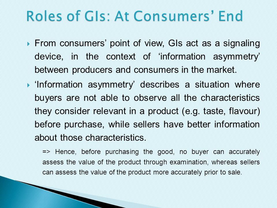  From consumers' point of view, GIs act as a signaling device, in the context of 'information asymmetry' between producers and consumers in the market.