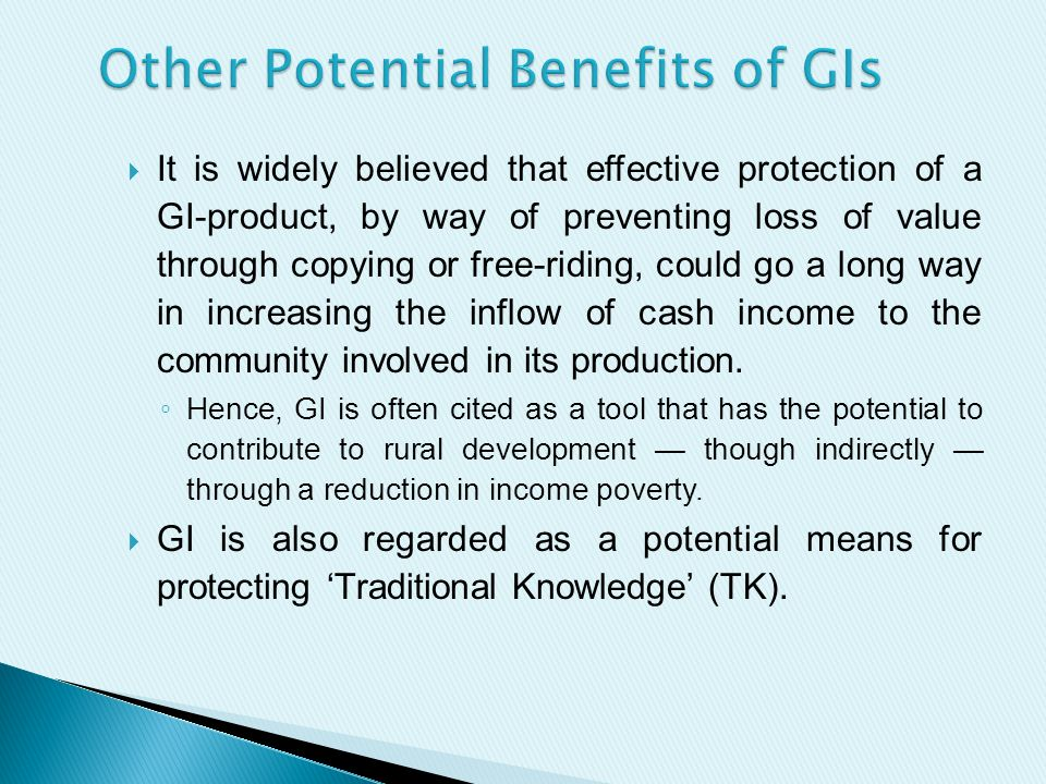  It is widely believed that effective protection of a GI-product, by way of preventing loss of value through copying or free-riding, could go a long way in increasing the inflow of cash income to the community involved in its production.