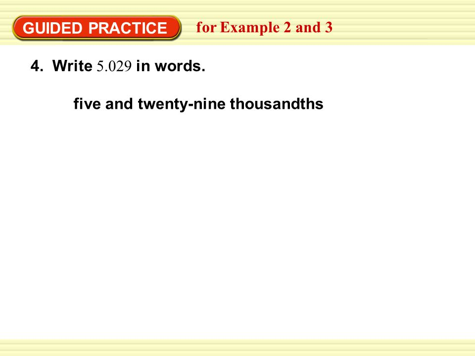 GUIDED PRACTICE for Example 2 and 3 4. Write 5.029 in words. five and twenty-nine thousandths