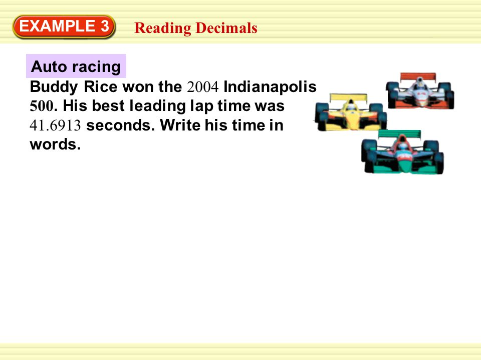 Auto racing EXAMPLE 3 Reading Decimals Buddy Rice won the 2004 Indianapolis 500. His best leading lap time was 41.6913 seconds. Write his time in word
