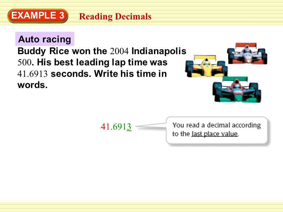 Auto racing EXAMPLE 3 41.6913 Reading Decimals Buddy Rice won the 2004 Indianapolis 500. His best leading lap time was 41.6913 seconds. Write his time