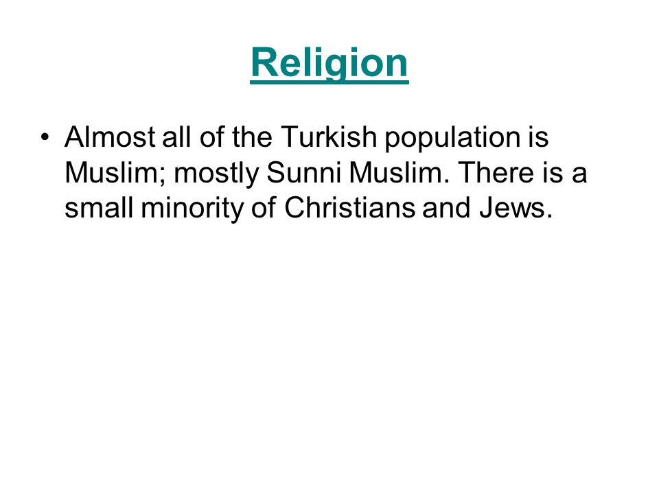 Religion Almost all of the Turkish population is Muslim; mostly Sunni Muslim. There is a small minority of Christians and Jews.