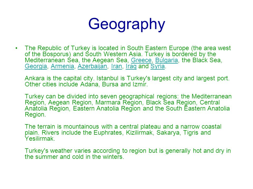 Geography The Republic of Turkey is located in South Eastern Europe (the area west of the Bosporus) and South Western Asia. Turkey is bordered by the