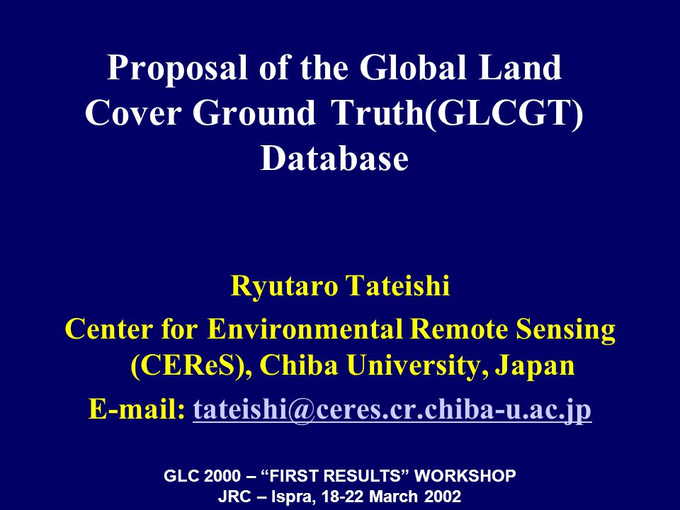 Proposal of the Global Land Cover Ground Truth(GLCGT) Database Ryutaro Tateishi Center for Environmental Remote Sensing (CEReS), Chiba University, Japan E-mail: tateishi@ceres.cr.chiba-u.ac.jptateishi@ceres.cr.chiba-u.ac.jp GLC 2000 – FIRST RESULTS WORKSHOP JRC – Ispra, 18-22 March 2002