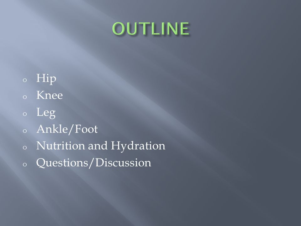 o Hip o Knee o Leg o Ankle/Foot o Nutrition and Hydration o Questions/Discussion