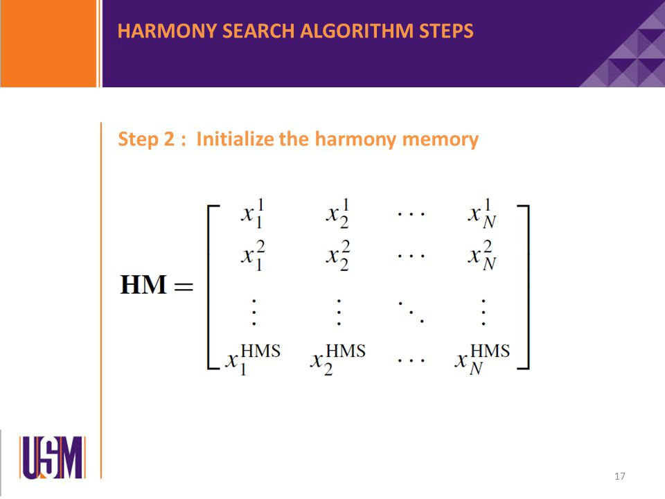 Step 2 : Initialize the harmony memory HARMONY SEARCH ALGORITHM STEPS 17