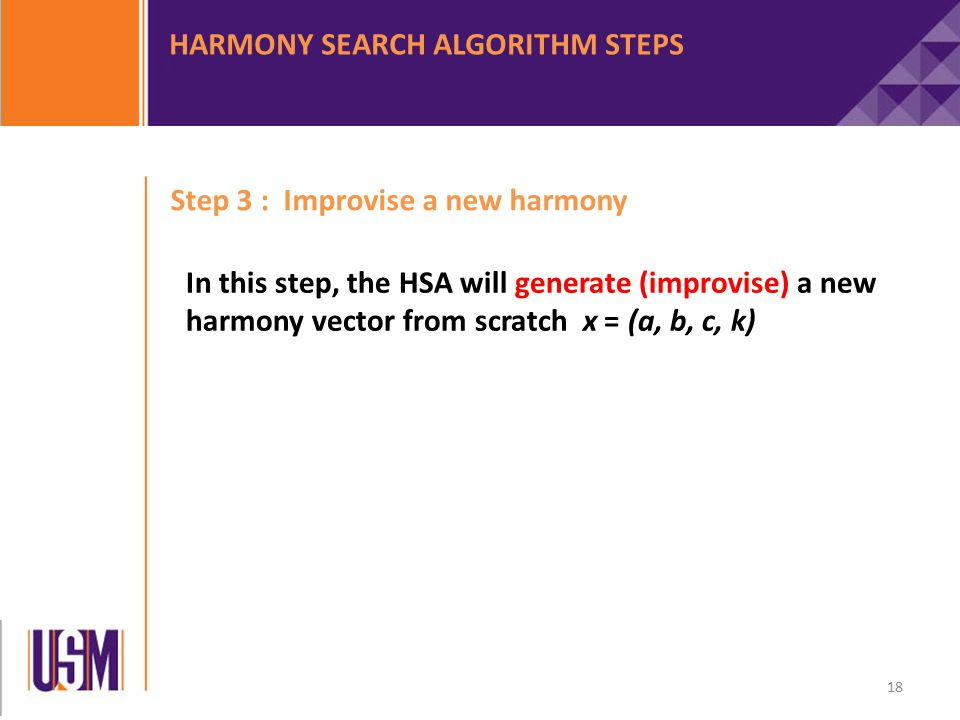 Step 3 : Improvise a new harmony In this step, the HSA will generate (improvise) a new harmony vector from scratch x = (a, b, c, k) HARMONY SEARCH ALGORITHM STEPS 18