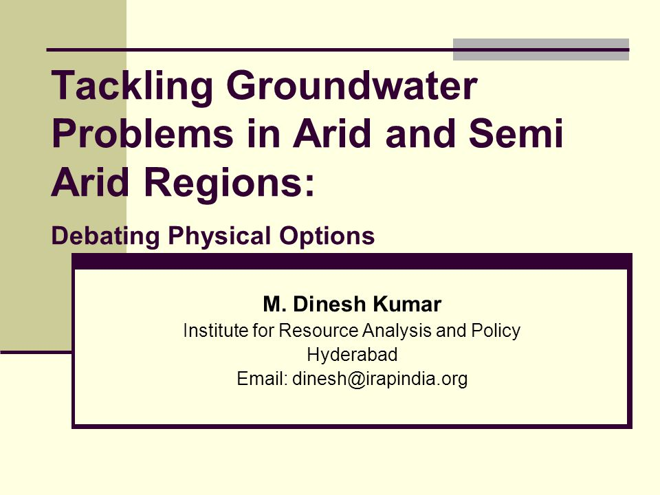 Tackling Groundwater Problems in Arid and Semi Arid Regions: Debating Physical Options M. Dinesh Kumar Institute for Resource Analysis and Policy Hyde