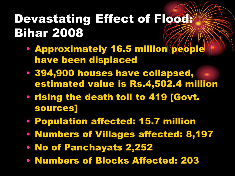 Devastating Effect of Flood: Bihar 2008 Approximately 16.5 million people have been displaced 394,900 houses have collapsed, estimated value is Rs.4,502.4 million rising the death toll to 419 [Govt.