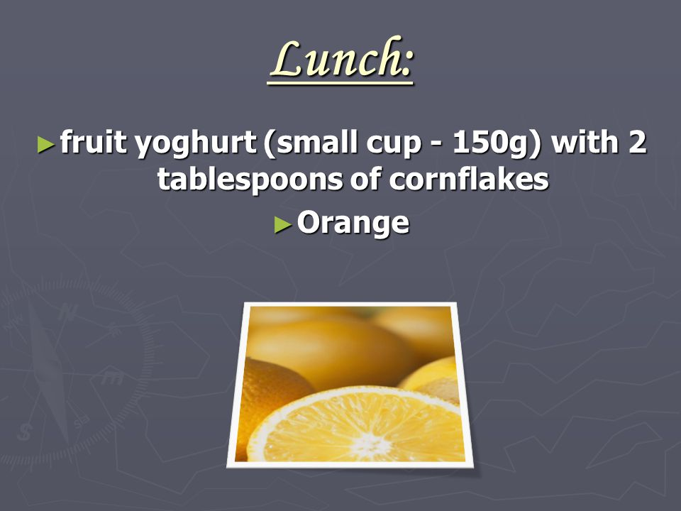 Lunch: ► fruit yoghurt (small cup - 150g) with 2 tablespoons of cornflakes ► Orange