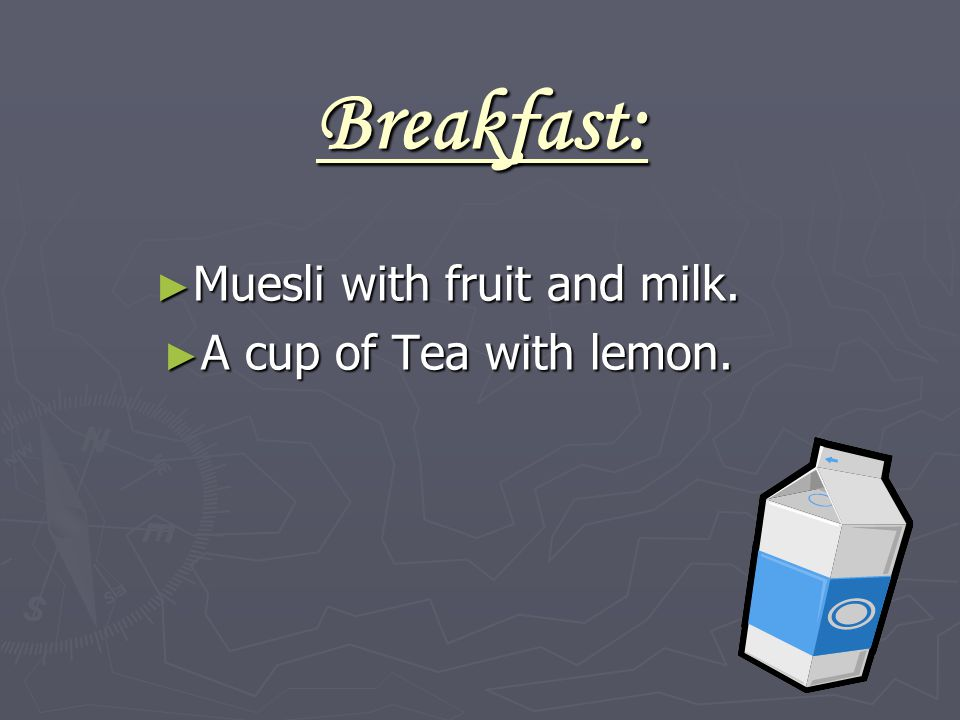 Breakfast: ► Muesli with fruit and milk. ► A cup of Tea with lemon.