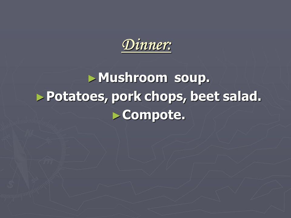 Dinner: ► Mushroom soup. ► Potatoes, pork chops, beet salad. ► Compote.