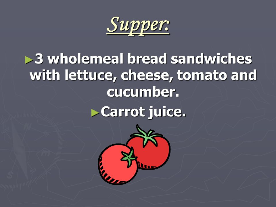 Supper: ► 3 wholemeal bread sandwiches with lettuce, cheese, tomato and cucumber. ► Carrot juice.
