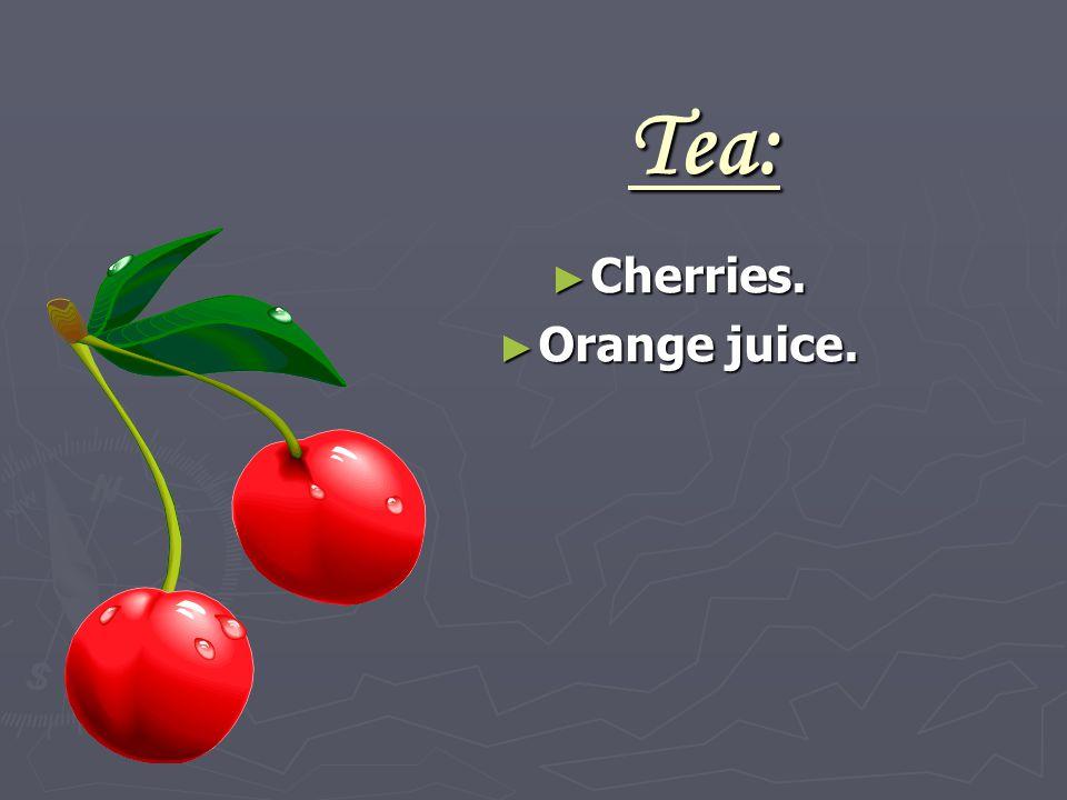 Tea: ► Cherries. ► Orange juice.