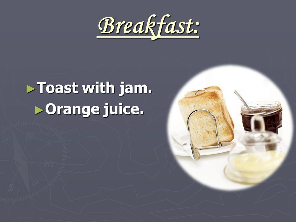 Breakfast: ► Toast with jam. ► Orange juice.