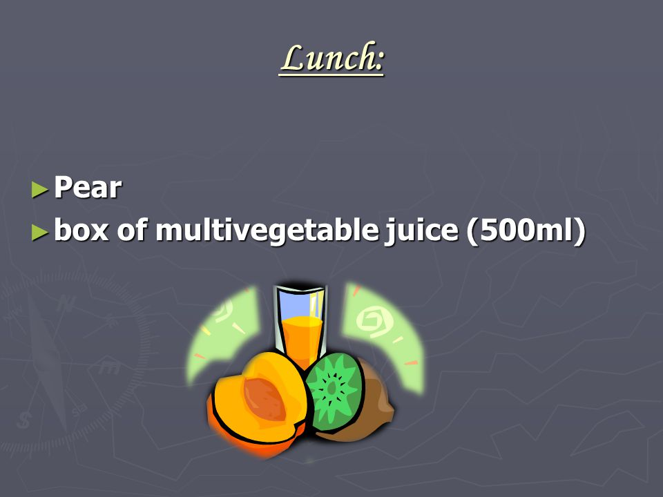 Lunch: ► Pear ► box of multivegetable juice (500ml)