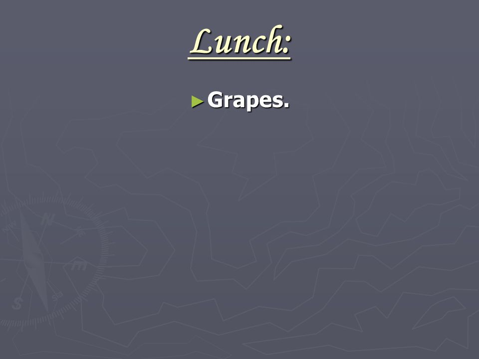 Lunch: ► Grapes.