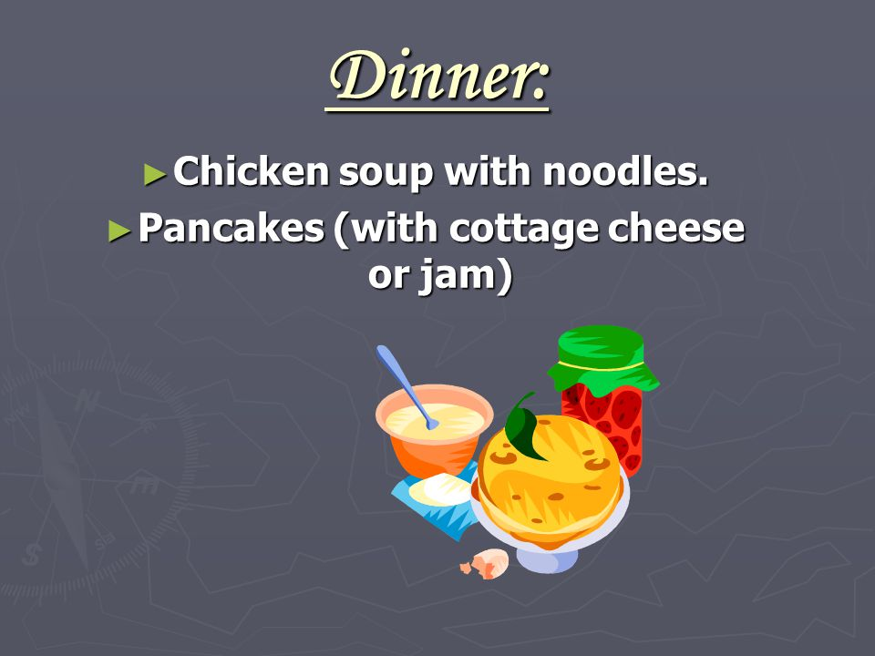 Dinner: ► Chicken soup with noodles. ► Pancakes (with cottage cheese or jam)