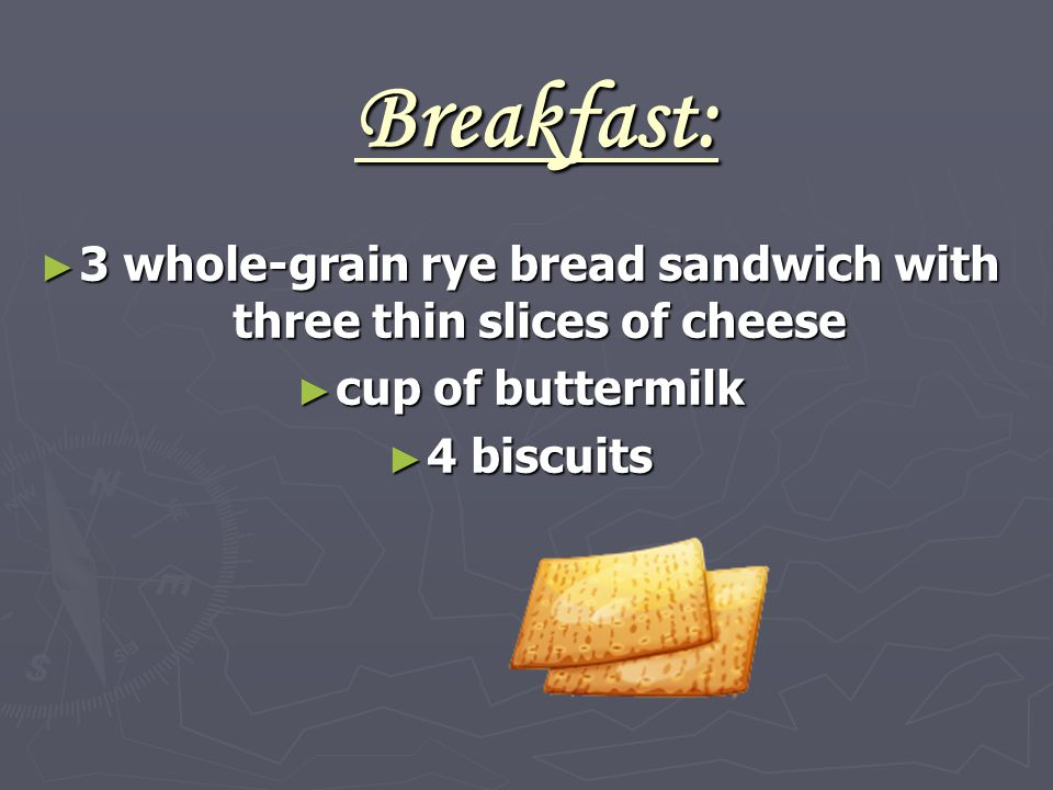 Breakfast: ► 3 whole-grain rye bread sandwich with three thin slices of cheese ► cup of buttermilk ► 4 biscuits