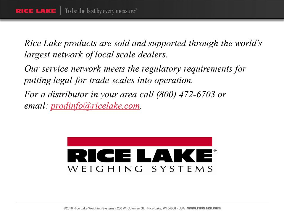 Rice Lake products are sold and supported through the world's largest network of local scale dealers. Our service network meets the regulatory require