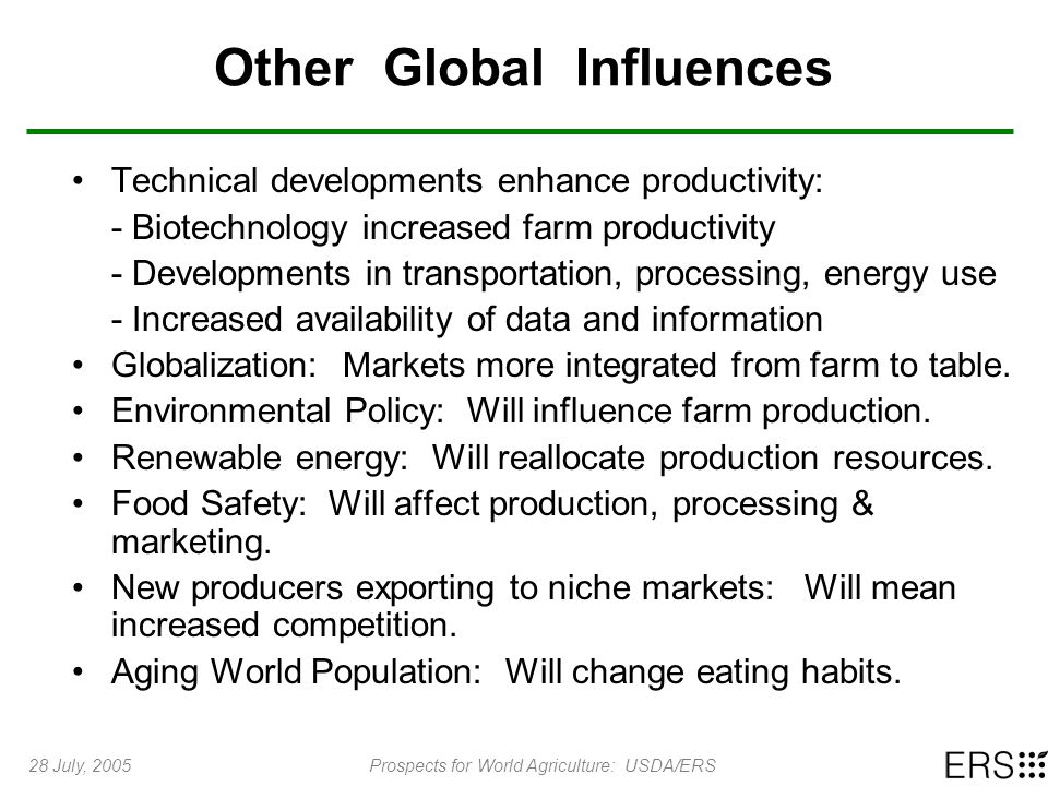 28 July, 2005Prospects for World Agriculture: USDA/ERS Other Global Influences Technical developments enhance productivity: - Biotechnology increased farm productivity - Developments in transportation, processing, energy use - Increased availability of data and information Globalization: Markets more integrated from farm to table.
