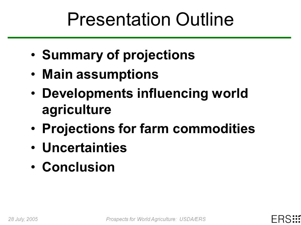 28 July, 2005Prospects for World Agriculture: USDA/ERS Presentation Outline Summary of projections Main assumptions Developments influencing world agr