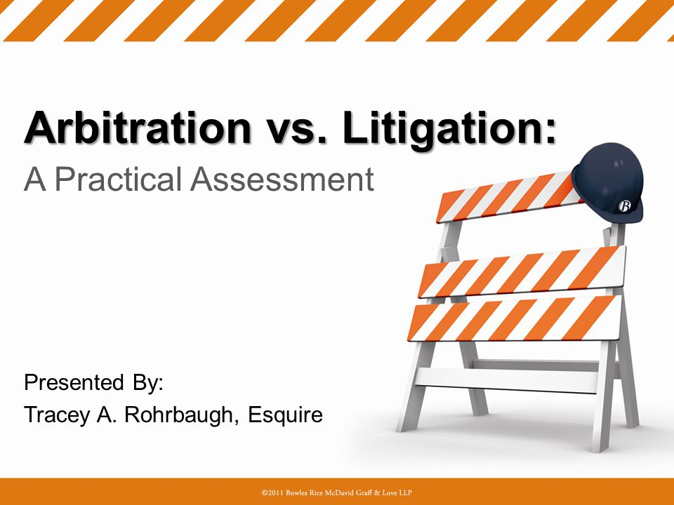 Arbitration vs. Litigation: A Practical Assessment Presented By: Tracey A. Rohrbaugh, Esquire