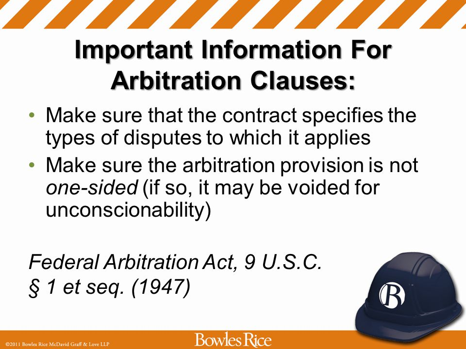 Important Information For Arbitration Clauses: Make sure that the contract specifies the types of disputes to which it applies Make sure the arbitration provision is not one-sided (if so, it may be voided for unconscionability) Federal Arbitration Act, 9 U.S.C.