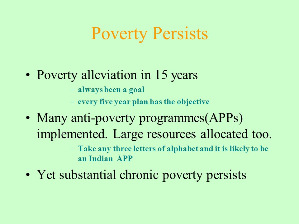 Poverty Persists Poverty alleviation in 15 years –always been a goal –every five year plan has the objective Many anti-poverty programmes(APPs) implemented.