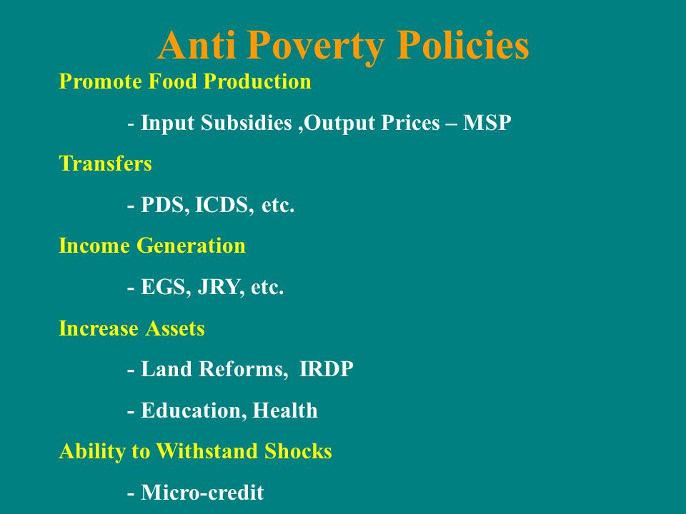 Anti Poverty Policies Promote Food Production - Input Subsidies,Output Prices – MSP Transfers - PDS, ICDS, etc. Income Generation - EGS, JRY, etc. Inc