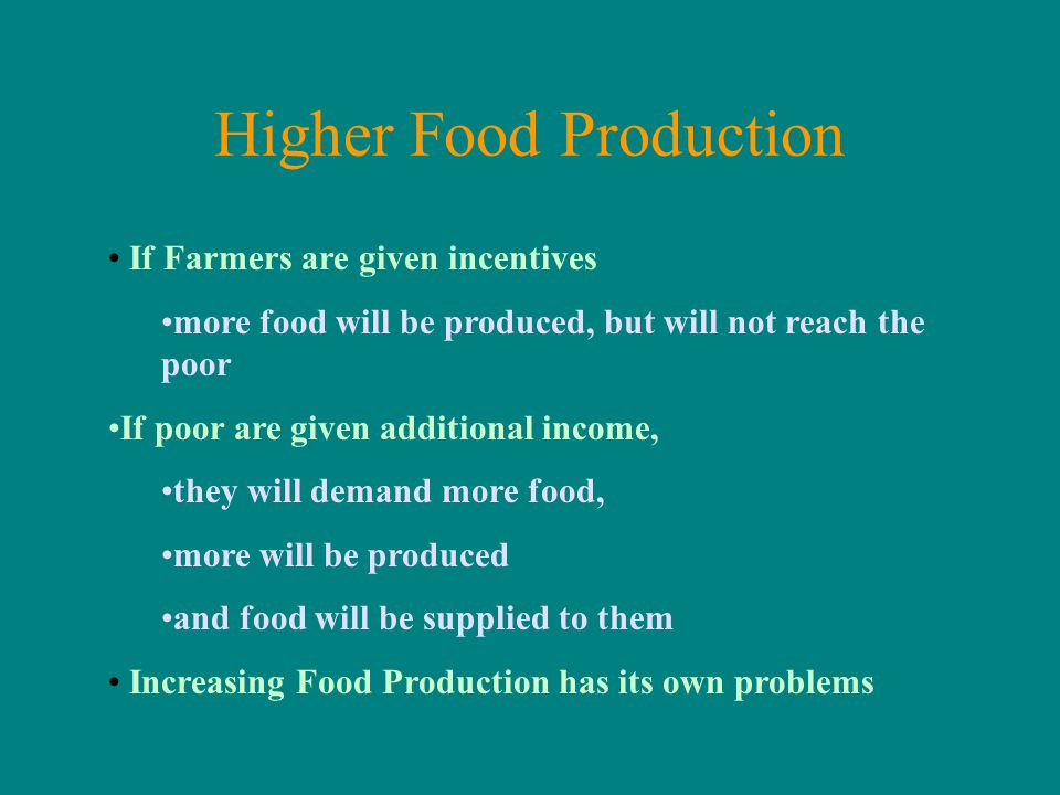 Higher Food Production If Farmers are given incentives more food will be produced, but will not reach the poor If poor are given additional income, they will demand more food, more will be produced and food will be supplied to them Increasing Food Production has its own problems