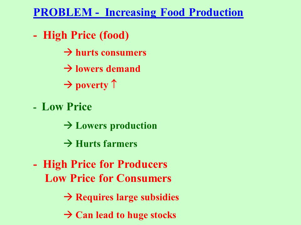 PROBLEM - Increasing Food Production - High Price (food)  hurts consumers  lowers demand  poverty  - Low Price  Lowers production  Hurts farmers - High Price for Producers Low Price for Consumers  Requires large subsidies  Can lead to huge stocks