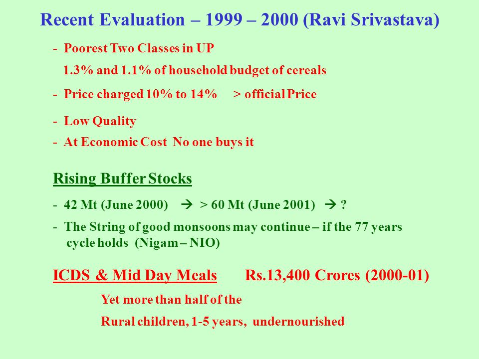 Recent Evaluation – 1999 – 2000 (Ravi Srivastava) - Poorest Two Classes in UP 1.3% and 1.1% of household budget of cereals - Price charged 10% to 14% > official Price - Low Quality - At Economic Cost No one buys it Rising Buffer Stocks - 42 Mt (June 2000)  > 60 Mt (June 2001)  .