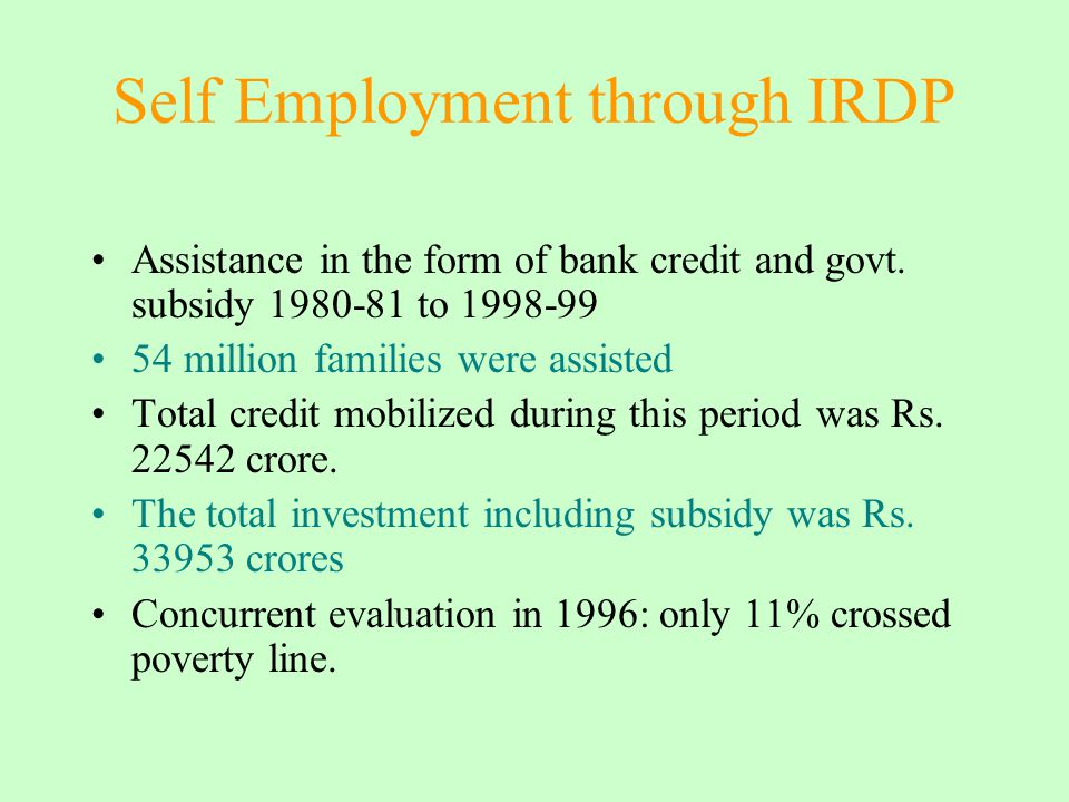 Self Employment through IRDP Assistance in the form of bank credit and govt. subsidy 1980-81 to 1998-99 54 million families were assisted Total credit