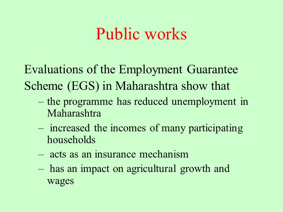 Public works Evaluations of the Employment Guarantee Scheme (EGS) in Maharashtra show that –the programme has reduced unemployment in Maharashtra – in