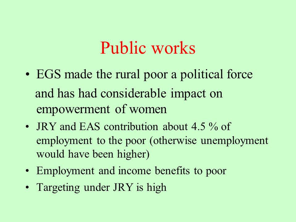 Public works EGS made the rural poor a political force and has had considerable impact on empowerment of women JRY and EAS contribution about 4.5 % of employment to the poor (otherwise unemployment would have been higher) Employment and income benefits to poor Targeting under JRY is high