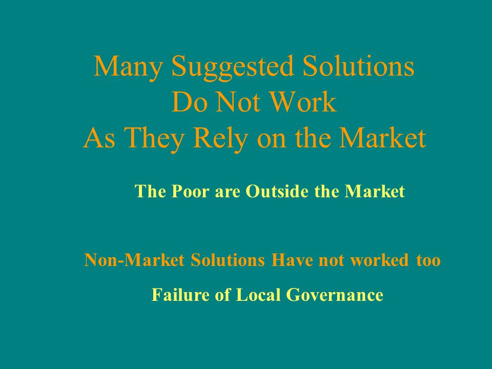 The Poor are Outside the Market Non-Market Solutions Have not worked too Failure of Local Governance Many Suggested Solutions Do Not Work As They Rely